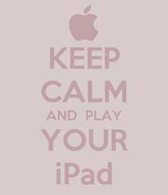 Poster: KEEP CALM AND  PLAY YOUR iPad