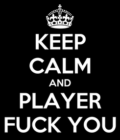 Poster: KEEP CALM AND PLAYER FUCK YOU