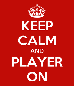 Poster: KEEP CALM AND PLAYER ON