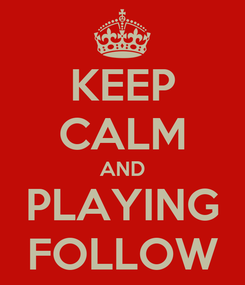 Poster: KEEP CALM AND PLAYING FOLLOW