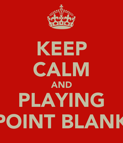 Poster: KEEP CALM AND PLAYING POINT BLANK