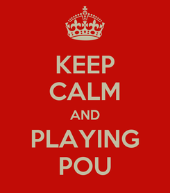 Poster: KEEP CALM AND PLAYING POU