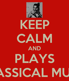 Poster: KEEP CALM AND PLAYS CLASSICAL MUSIC
