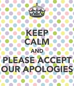 Poster: KEEP CALM AND PLEASE ACCEPT OUR APOLOGIES