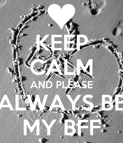 Poster: KEEP CALM AND PLEASE ALWAYS BE MY BFF