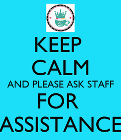 Poster: KEEP  CALM AND PLEASE ASK STAFF FOR  ASSISTANCE