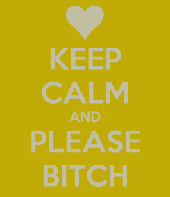 Poster: KEEP CALM AND PLEASE BITCH