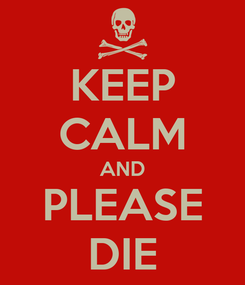 Poster: KEEP CALM AND PLEASE DIE
