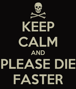Poster: KEEP CALM AND PLEASE DIE FASTER