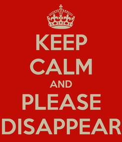Poster: KEEP CALM AND PLEASE DISAPPEAR