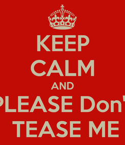 Poster: KEEP CALM AND PLEASE Don't  TEASE ME