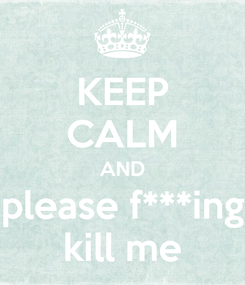 Poster: KEEP CALM AND please f***ing kill me