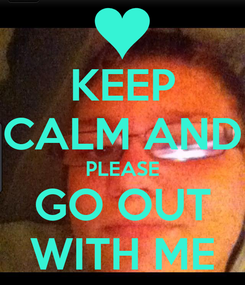Poster: KEEP CALM AND PLEASE GO OUT WITH ME