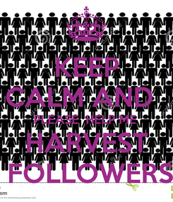 Poster: KEEP CALM AND   PLEASE  HELP ME  HARVEST  FOLLOWERS