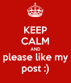 Poster: KEEP CALM AND please like my post :)