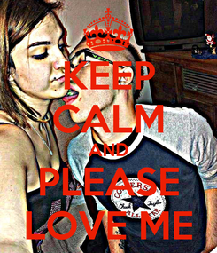Poster: KEEP CALM AND PLEASE LOVE ME