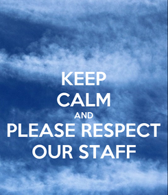 Poster: KEEP CALM AND PLEASE RESPECT OUR STAFF