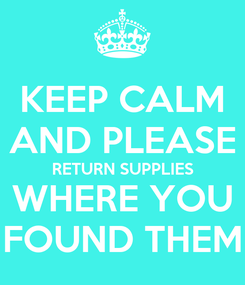 Poster: KEEP CALM AND PLEASE RETURN SUPPLIES WHERE YOU FOUND THEM