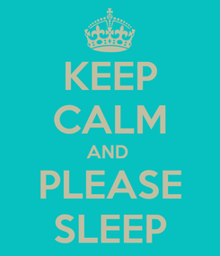 Poster: KEEP CALM AND  PLEASE SLEEP