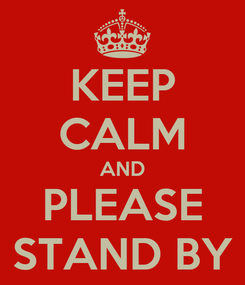Poster: KEEP CALM AND PLEASE STAND BY