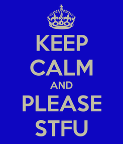 Poster: KEEP CALM AND PLEASE STFU