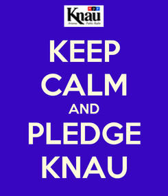 Poster: KEEP CALM AND PLEDGE KNAU