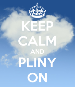 Poster: KEEP CALM AND PLINY ON