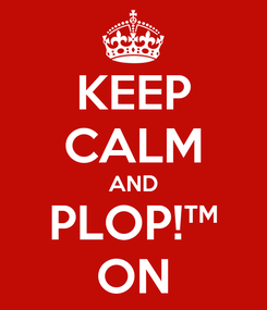 Poster: KEEP CALM AND PLOP!™ ON