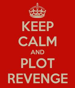 Poster: KEEP CALM AND PLOT REVENGE