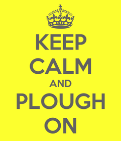 Poster: KEEP CALM AND PLOUGH ON