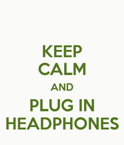 Poster: KEEP CALM AND PLUG IN HEADPHONES