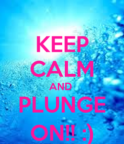 Poster: KEEP CALM AND  PLUNGE ON!! :)