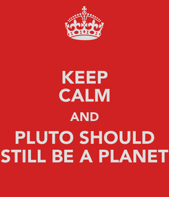 Poster: KEEP CALM AND PLUTO SHOULD STILL BE A PLANET