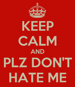 Poster: KEEP CALM AND PLZ DON'T HATE ME