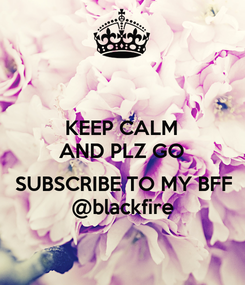 Poster: KEEP CALM AND PLZ GO   SUBSCRIBE TO MY BFF @blackfire