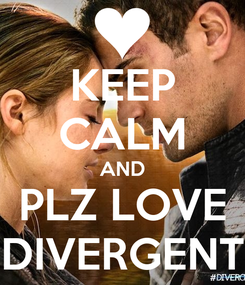 Poster: KEEP CALM AND PLZ LOVE DIVERGENT