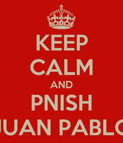 Poster: KEEP CALM AND PNISH JUAN PABLO