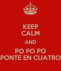 Poster: KEEP CALM AND PO PO PO PONTE EN CUATRO