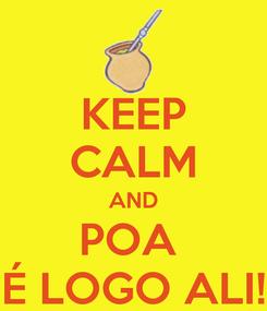 Poster: KEEP CALM AND POA  É LOGO ALI!