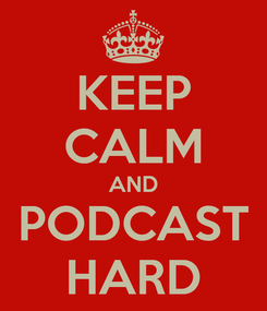 Poster: KEEP CALM AND PODCAST HARD