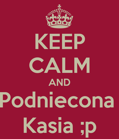 Poster: KEEP CALM AND Podniecona  Kasia ;p