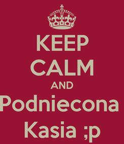 Poster: KEEP CALM AND Podniecona  Kasia ;p
