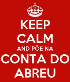Poster: KEEP CALM AND PÕE NA CONTA DO ABREU