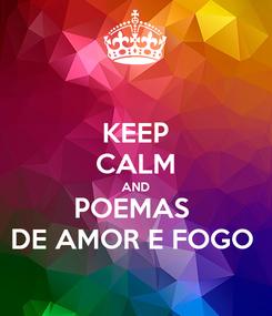 Poster: KEEP CALM AND POEMAS  DE AMOR E FOGO