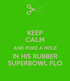 Poster: KEEP CALM AND POKE A HOLE IN HIS RUBBER SUPERBOWL FLO