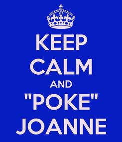 "Poster: KEEP CALM AND ""POKE"" JOANNE"