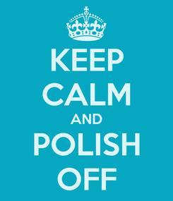 Poster: KEEP CALM AND POLISH OFF