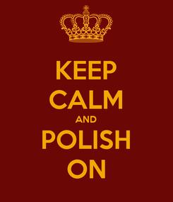 Poster: KEEP CALM AND POLISH ON