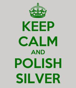 Poster: KEEP CALM AND POLISH SILVER