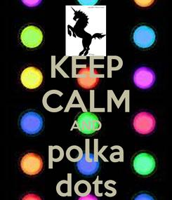 Poster: KEEP CALM AND polka dots
